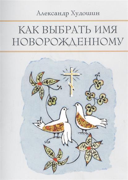 Худошин А. Как выбрать имя новорожденному ISBN: 9785424700224 александр худошин святые дети