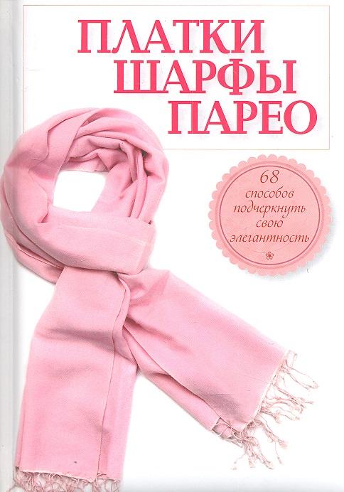 Ошеверова Л. Платки, шарфы, парео. 68 способов подчеркнуть свою элегантность отсутствует платки шарфы парео 68 способов подчеркнуть свою элегантность