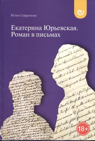 Сафронова Ю. Екатерина Юрьевская. Роман в письмах