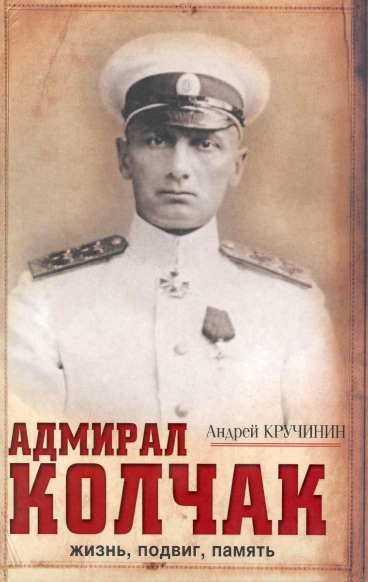 Кручинин А. Адмирал Колчак Жизнь подвиг память