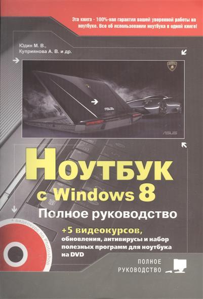 Юдин М., Куприянова А., Прокди Р. и др. Ноутбук с Windows 8. Полное руководство. Книга + DVD (c 5-ю видеокурсами)