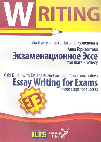 Duigu G., Kuznetsova T., Gorizontova A. Essay Writing for Exams three steps for success Экзаменационное Эссе три шага к успеху
