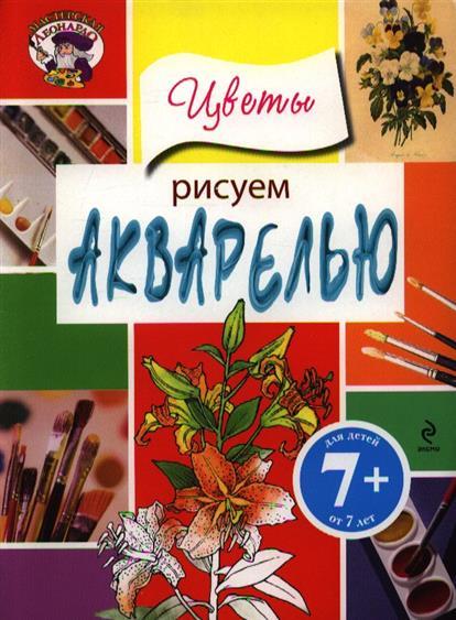 Саломатина Е. (ред.) Рисуем акварелью. Цветы. Для детей от 7 лет саломатина е ред рисуем акварелью экзотические цветы для детей от 7 лет