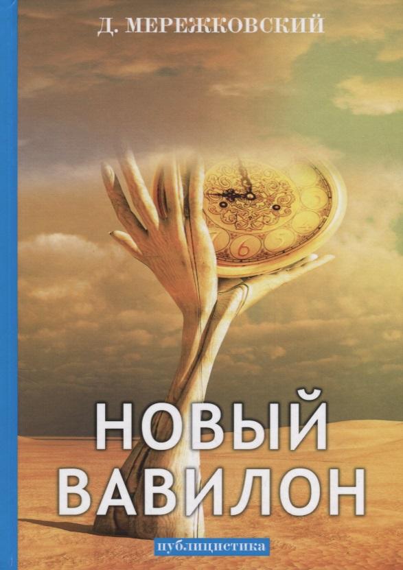 Мережковский Д. Новый Вавилон: публицистика бурыгин с м стамбул новый вавилон на берегах босфора