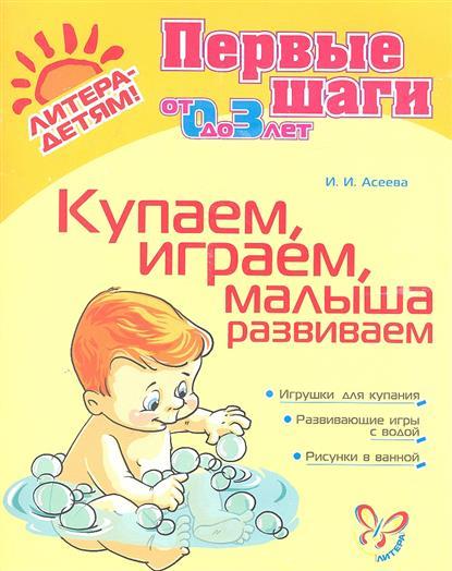 Асеева И. Купаем, играем, малыша развиваем. От 0 до 3 лет с пальчиками играем речь развиваем 3 5 лет