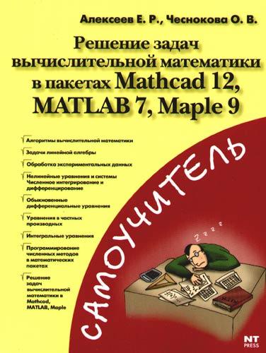 Алексеев Е. Решение задач выч. мат-ки в пакетах Mathcad 12 MATLAB 7 Maple 9 е г макаров mathcad учебный курс