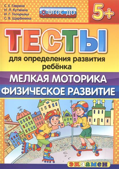 Гаврина С., Кутявина Н., Топоркова И., Щербинина С. Тесты для определения развития ребенка. Мелкая моторика. Физическое развитие (5+)