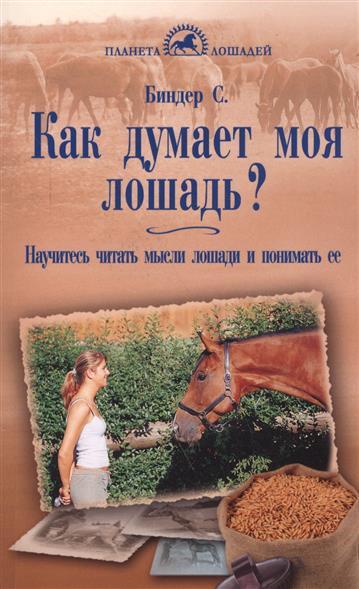 Биндер С. Как думает моя лошадь? Научитесь читать мысли лошади и понимать ее