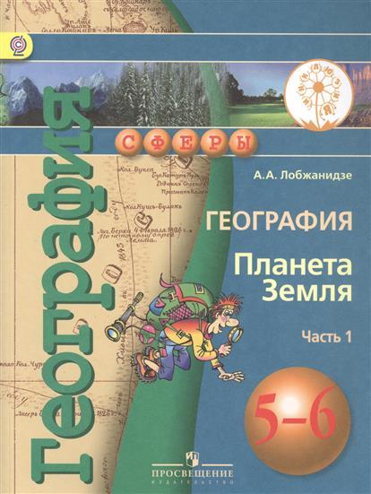 Лобжанидзе А. География. Планета Земля. 5-6 класс. В 3-х частях. Часть 1. Учебник мир вокруг от а до я пособие для детей 4 5 лет в 3 х частях часть 1 фгос до
