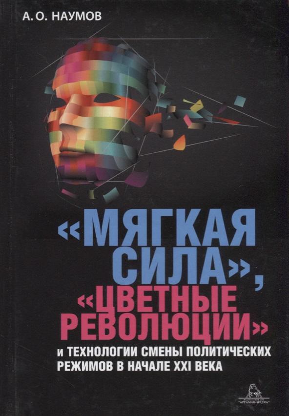 «Мягкая сила», «цветные революции» и технологии смены политических режимов в начале XXI века. Монография