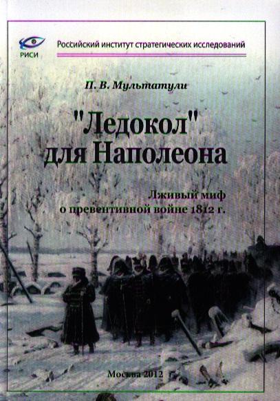 Мультатули П. Ледокол для Наполеона. Лживый миф о превентивной войне 1812 г.