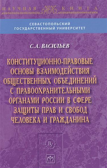 Конституционно-правовые основы взаимодействия общественных объединений с правоохранительными органами России в сфере защиты прав и свобод человека и гражданина. Монография