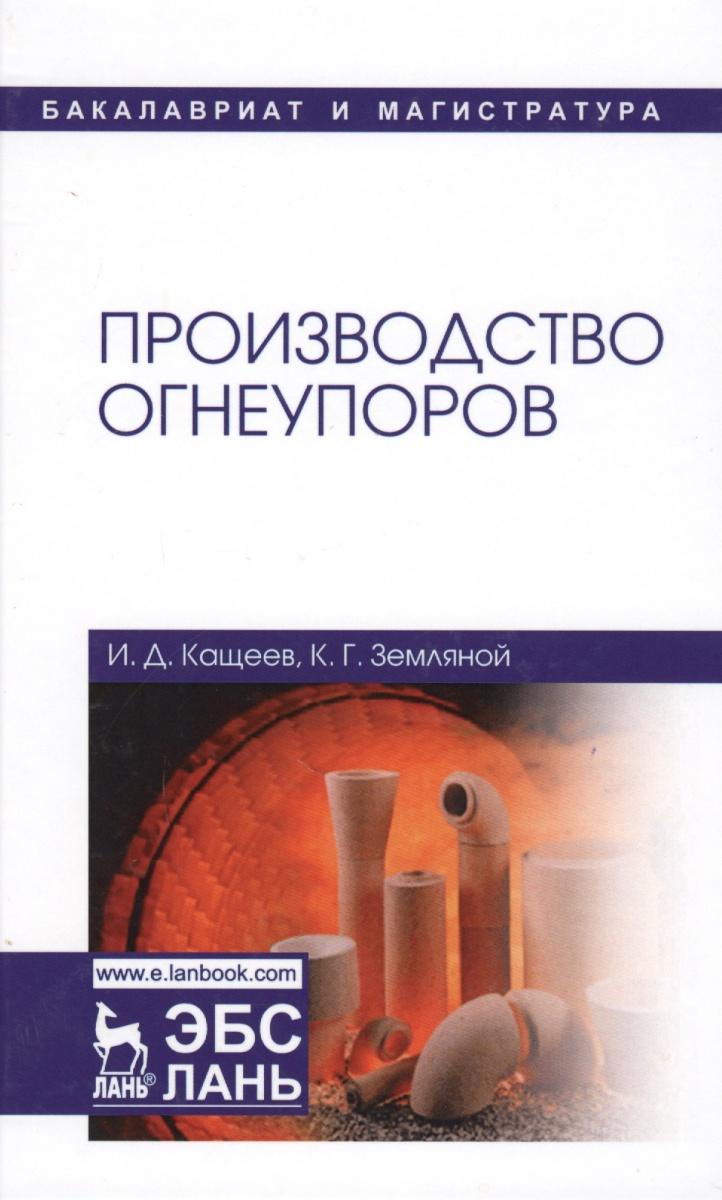 Кащеев И., Земляной К. Производство огнеупоров. Учебное пособие