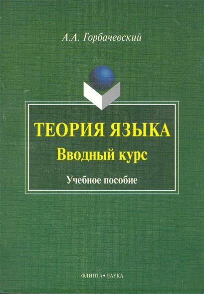 Горбачевский А. Теория языка Вводный курс Учеб. пос.