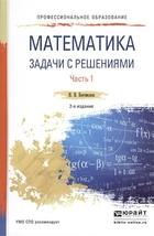 Математика. Задачи с решениями. В 2-х частях. Часть 1. Учебное пособие для СПО
