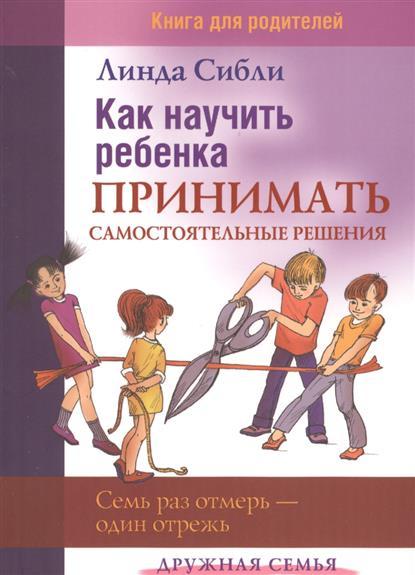 Как научить ребенка принимать самостоятельные решения. Книга для родителей