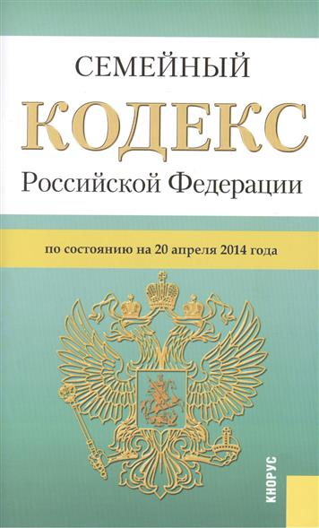 Семейный кодекс Российской Федерации по состоянию на 20 апреля 2014 г.
