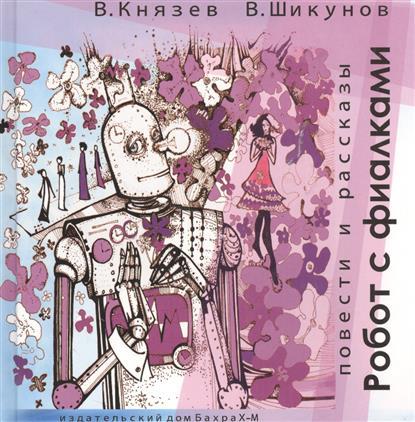 Князев В., Шикунов В. Робот с фиалками. Повести и рассказы