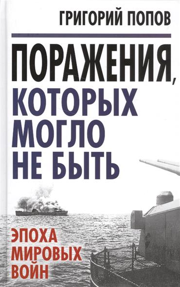 Попов Г. Поражения, которых могло не быть: Эпоха мировых войн