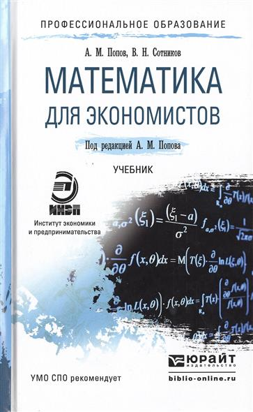 Попов А., Сотников В. Математика для экономистов: Учебник для СПО попов а сотников в математика для экономистов учебник для спо