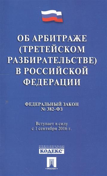 Об арбитраже (третейском разбирательстве) в Российской Федерации. Федеральный закон № 382-ФЗ. Вступает в силу с 1 сентября 2016 г.