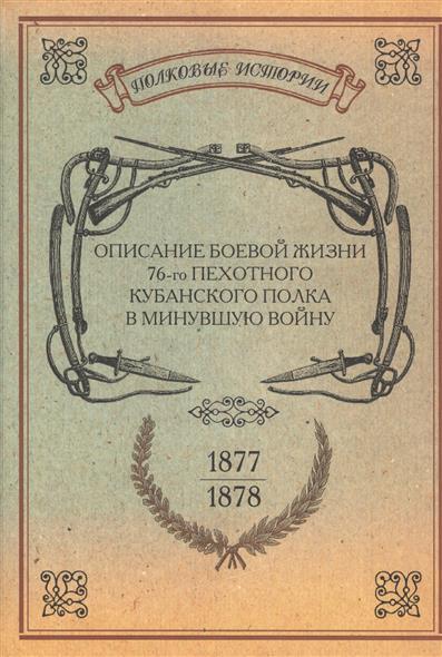 Описание боевой жизни 76-го пехотного Кубанского полка в минувшую войну 1877-1878 гг.