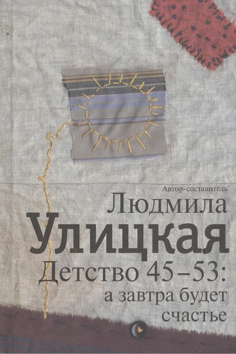 Улицкая Л. (авт.-сост.) Детство 45-53: а завтра будет счастье улицкая л казус кукоцкого