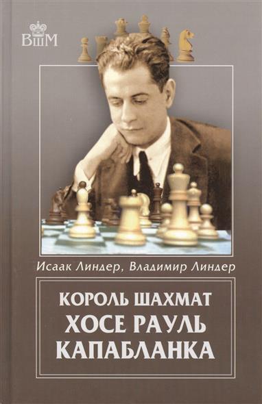 Линдер И., Линдер В. Король шахмат. Хосе Рауль Капабланка эксмо хосе рауль капабланка основы шахматной игры