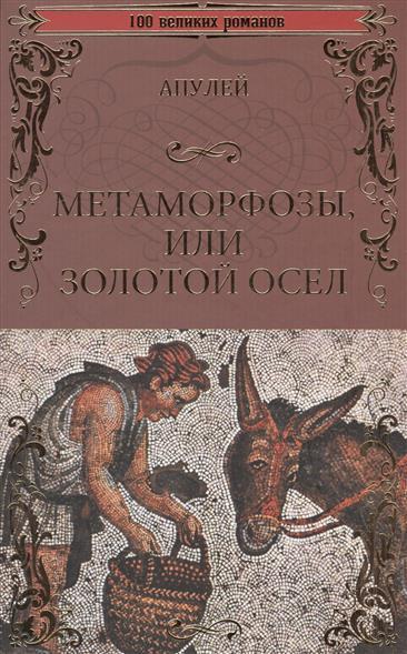 апулей метаморфозы и другие сочинения Апулей Метаморфозы, или Золотой осел