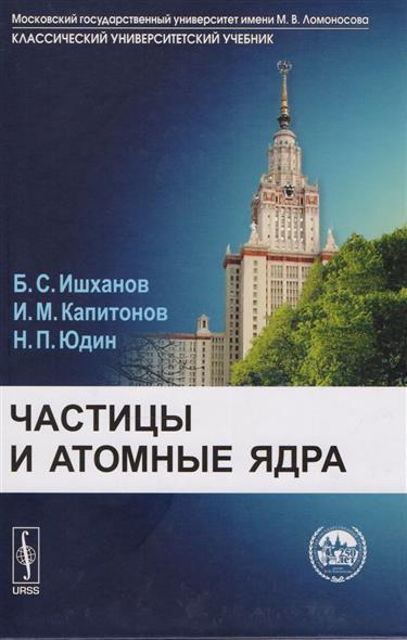 все цены на Ишханов Б., Капитонов И., Юдин Н. Частицы и атомы ядра. Учебник онлайн