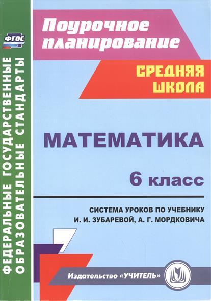 Математика. 6 класс. Система уроков по учебнику И.И. Зубаревой, А.Г. Мордковича