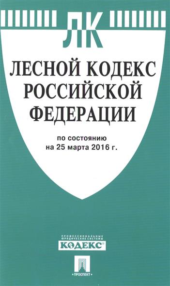 Лесной кодекс Российской Федерации по состоянию на 25 марта 2016 года
