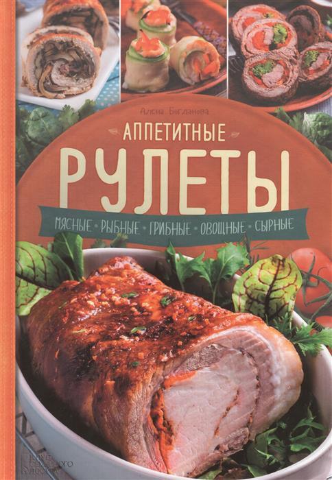 Богданова А. Аппетитные рулеты. Мясные. Рыбные. Грибные. Овощные. Сырные. мультиварка на даче мясные рыбные овощные блюда