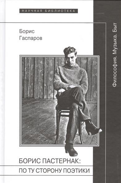 Гаспаров Б. Борис Пастернак: по ту сторону поэтики (Философия. Музыка. Быт) гаспаров б борис пастернак по ту сторону поэтики философия музыка быт