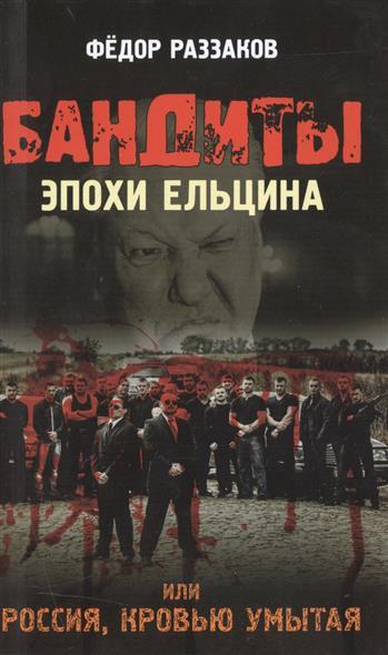 Раззаков Ф. Бандиты эпохи Ельцина, или Россия, кровью умытая. андрей буровский россия умытая кровью самая страшная русская трагедия