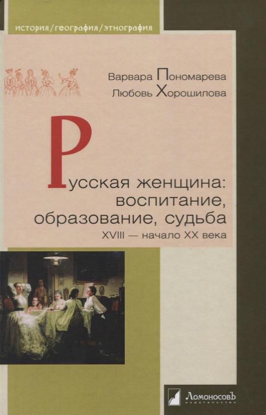 Русская женщина. Воспитание, образование, судьба. XVIII - начало XX