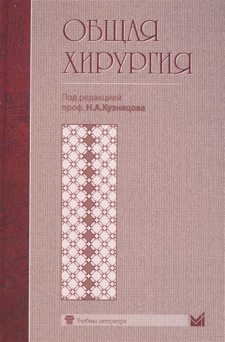 Кузнецов Н. и др. Общая хирургия. Учебник для студентов хирургия учебник