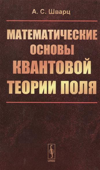 Шварц А. Математические основы квантовой теории поля