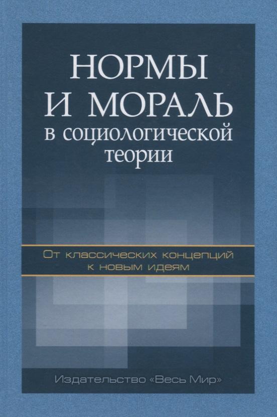 Абрамов Р., Быков А., Гаврилов К. и др. Нормы и мораль в социологической теории. От классических концепций к новым идеям