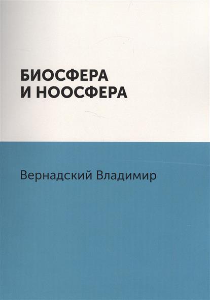 Вернадский В. Биосфера и ноосфера ISBN: 9785519486491 в а алексеенко жизнедеятельность и биосфера
