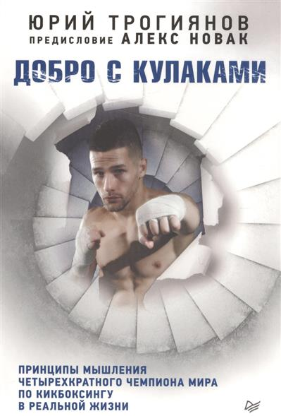 Трогиянов Ю., Новак А. Добро с кулаками. Принципы мышления четырехкратного чемпиона мира по кикбоксингу в реальной жизни футболка добро должно быть с кулаками