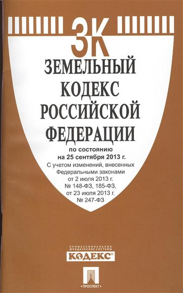 Земельный кодекс Российской Федерации по состоянию на 25 сентября 2013 г. С учетом изменений, внесенных Федеральными законами от 2 июля 2013 г. № 148-ФЗ, 185-ФЗ, от 23 июля 2013 г. № 247-ФЗ