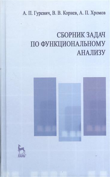 Гуревич А.: Сборник задач по функциональному анализу: учебное пособие. Издание второе, исправленное