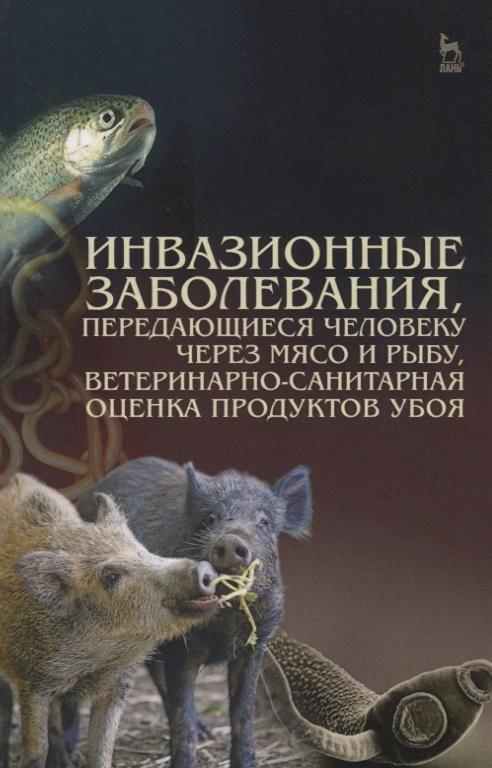 Инвазионные заболевания, передающиеся человеку через мясо и рыбу, ветеринарно-санитарная оценка продуктов убоя. Учебное пособие