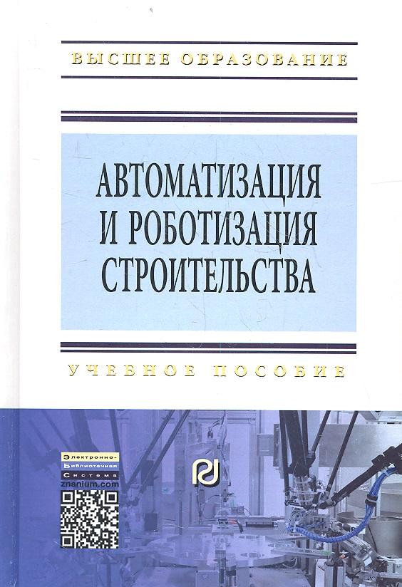 Булгаков А., Воробьев В. и др. Автоматизация и роботизация строительства. Учебное пособие. Второе издание