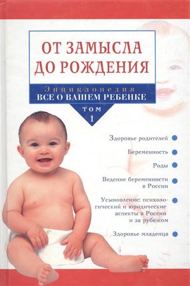 Энциклопедия Все о вашем ребенке Т.1 От замысла до рождения