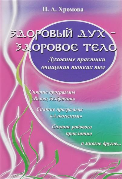 Хромова Н. Здоровый дух - здоровое тело Духовные практики очищения тонких тел