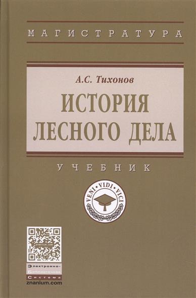 Книга История лесного дела. Учебник. Тихонов А.