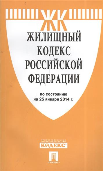 Жилищный кодекс Российской Федерации. По состоянию на 25 января 2014 г.