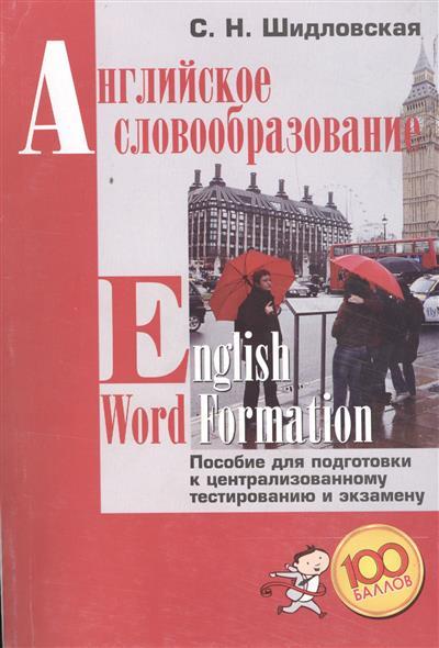Шидловская С. Английское словообразование. Пособие для подготовки к централизованному тестированию и экзамену